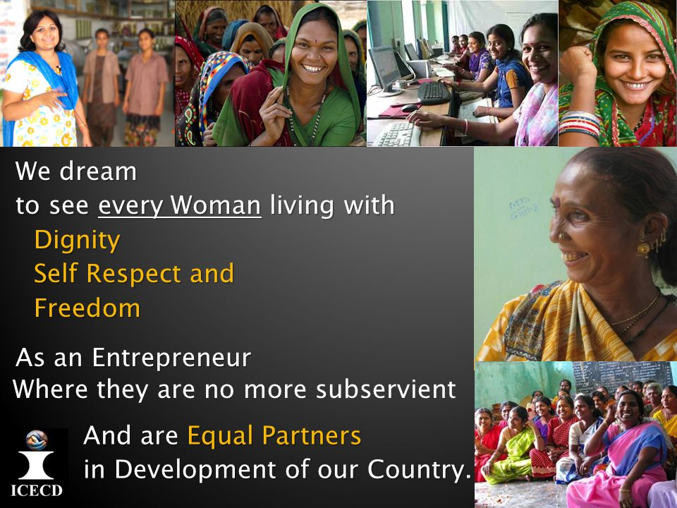We dream to see every Woman living with Dignity Self Respect and Self Respect andFreedom As an Entrepreneur And are Equal Partners in Development of our Country.