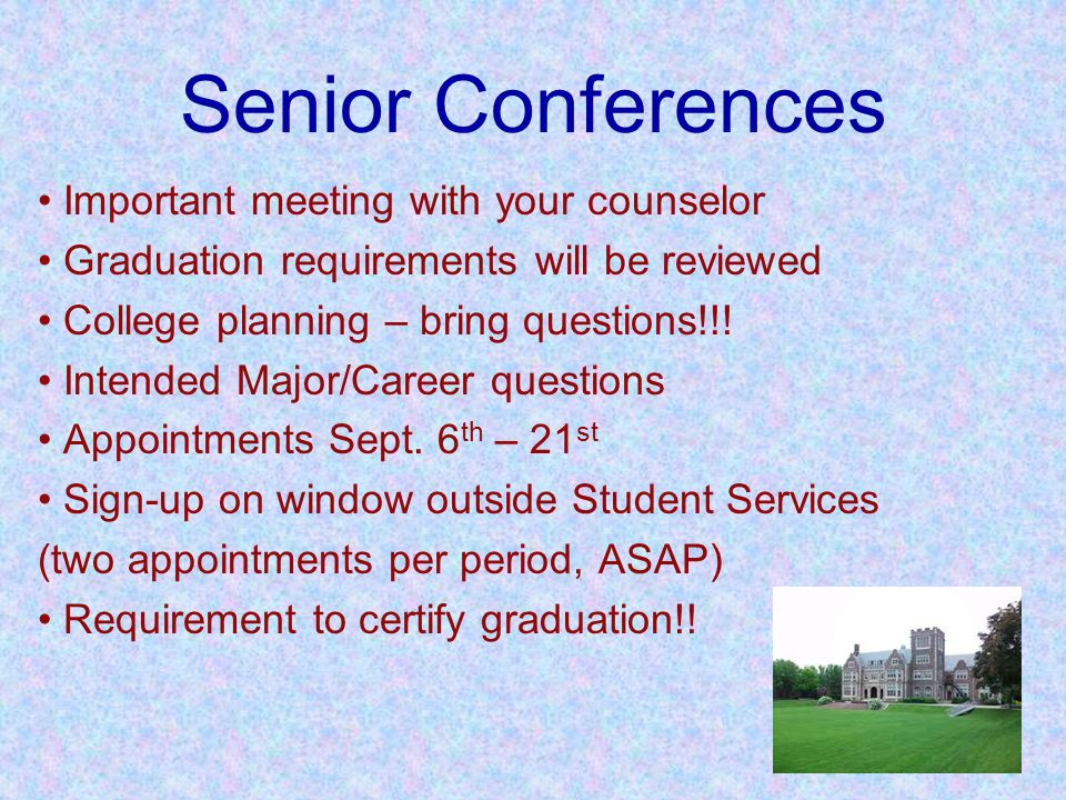 Senior Conferences Important meeting with your counselor Graduation requirements will be reviewed College planning – bring questions!!.