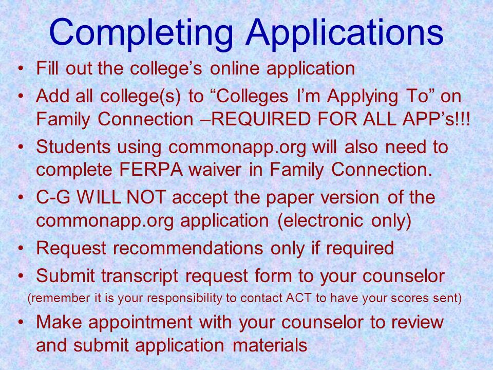 Completing Applications Fill out the college's online application Add all college(s) to Colleges I'm Applying To on Family Connection –REQUIRED FOR ALL APP's!!.