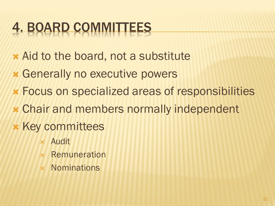  Aid to the board, not a substitute  Generally no executive powers  Focus on specialized areas of responsibilities  Chair and members normally independent  Key committees  Audit  Remuneration  Nominations 10