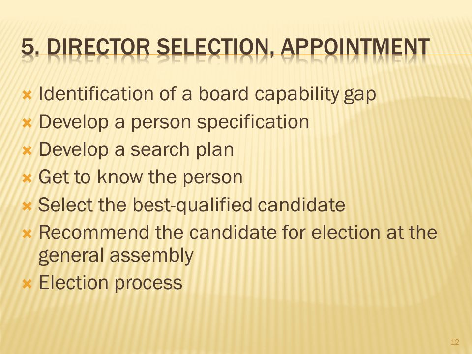  Identification of a board capability gap  Develop a person specification  Develop a search plan  Get to know the person  Select the best-qualified candidate  Recommend the candidate for election at the general assembly  Election process 12