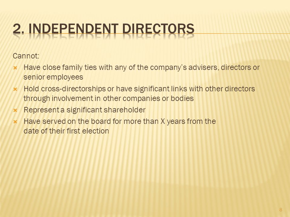 Cannot:  Have close family ties with any of the company's advisers, directors or senior employees  Hold cross-directorships or have significant links with other directors through involvement in other companies or bodies  Represent a significant shareholder  Have served on the board for more than X years from the date of their first election 8