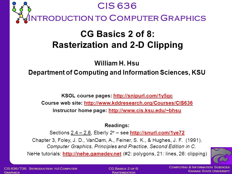Computing & Information Sciences Kansas State University CG Basics 2 of 8: Rasterization CIS 636/736: (Introduction to) Computer Graphics Assume line's slope is shallow and positive (0 < slope < 1); other slopes can be handled by suitable reflections about principal axes Call lower left endpoint (x 0, y 0 ) and upper right endpoint (x 1, y 1 ) Assume we have just selected pixel P at (x p, y p ) Next, must choose between  pixel to right (E pixel)  one right and one up (NE pixel) Let Q be intersection point of line being scan-converted with grid line x = x p +1 Strategy 2: Midpoint Line Algorithm [1] Adapted from slides © 2005 A.