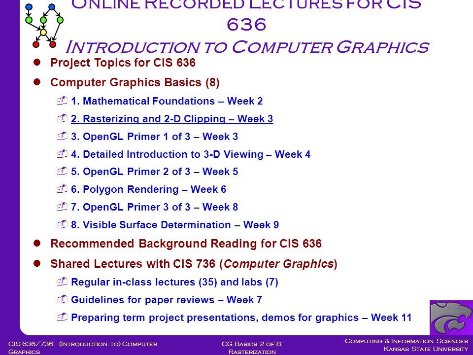 Computing & Information Sciences Kansas State University CG Basics 2 of 8: Rasterization CIS 636/736: (Introduction to) Computer Graphics Online Recorded Lectures for CIS 636 Introduction to Computer Graphics Project Topics for CIS 636 Computer Graphics Basics (8)  1.