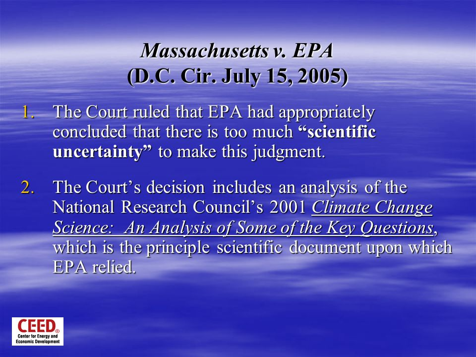 """Massachusetts v. EPA (D.C. Cir. July 15, 2005) 1.The Court ruled that EPA had appropriately concluded that there is too much """"scientific uncertainty"""""""