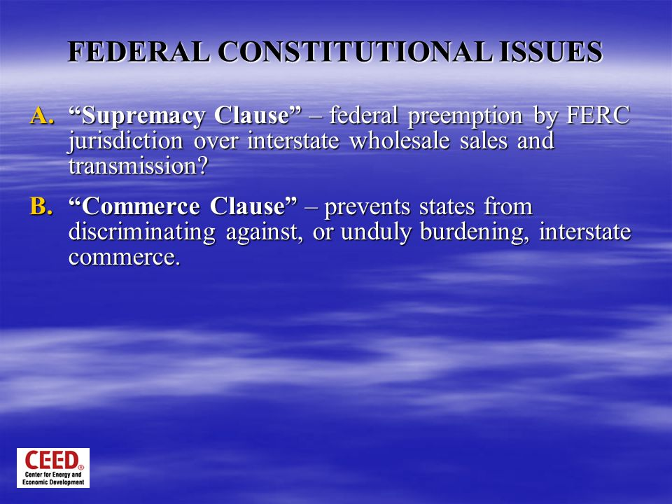FEDERAL CONSTITUTIONAL ISSUES A. Supremacy Clause – federal preemption by FERC jurisdiction over interstate wholesale sales and transmission.