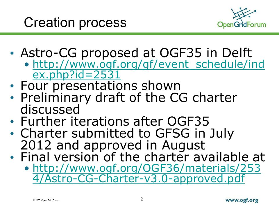 © 2006 Open Grid Forum 2 Creation process Astro-CG proposed at OGF35 in Delft http://www.ogf.org/gf/event_schedule/ind ex.php id=2531http://www.ogf.org/gf/event_schedule/ind ex.php id=2531 Four presentations shown Preliminary draft of the CG charter discussed Further iterations after OGF35 Charter submitted to GFSG in July 2012 and approved in August Final version of the charter available at http://www.ogf.org/OGF36/materials/253 4/Astro-CG-Charter-v3.0-approved.pdfhttp://www.ogf.org/OGF36/materials/253 4/Astro-CG-Charter-v3.0-approved.pdf