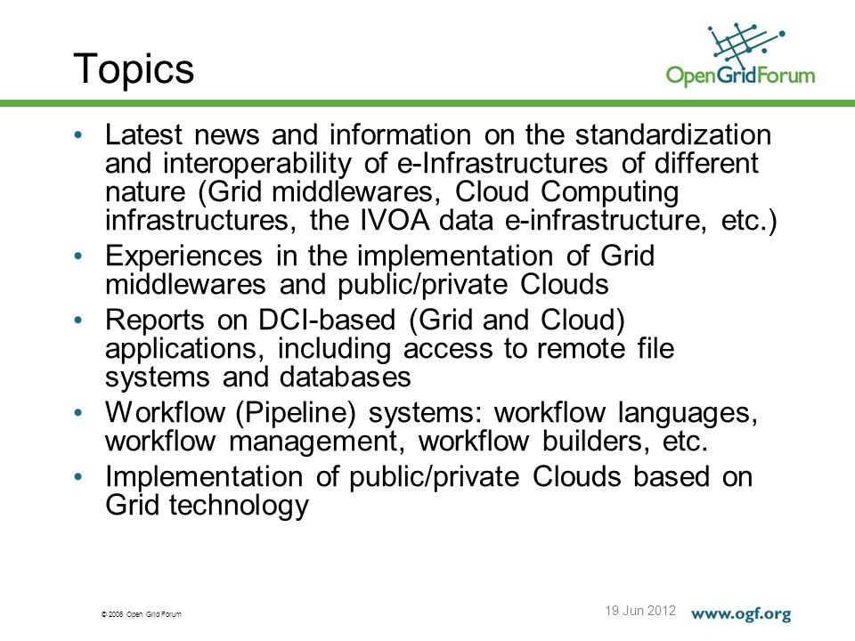 © 2006 Open Grid Forum Topics 19 Jun 2012 Latest news and information on the standardization and interoperability of e-Infrastructures of different nature (Grid middlewares, Cloud Computing infrastructures, the IVOA data e-infrastructure, etc.) Experiences in the implementation of Grid middlewares and public/private Clouds Reports on DCI-based (Grid and Cloud) applications, including access to remote file systems and databases Workflow (Pipeline) systems: workflow languages, workflow management, workflow builders, etc.