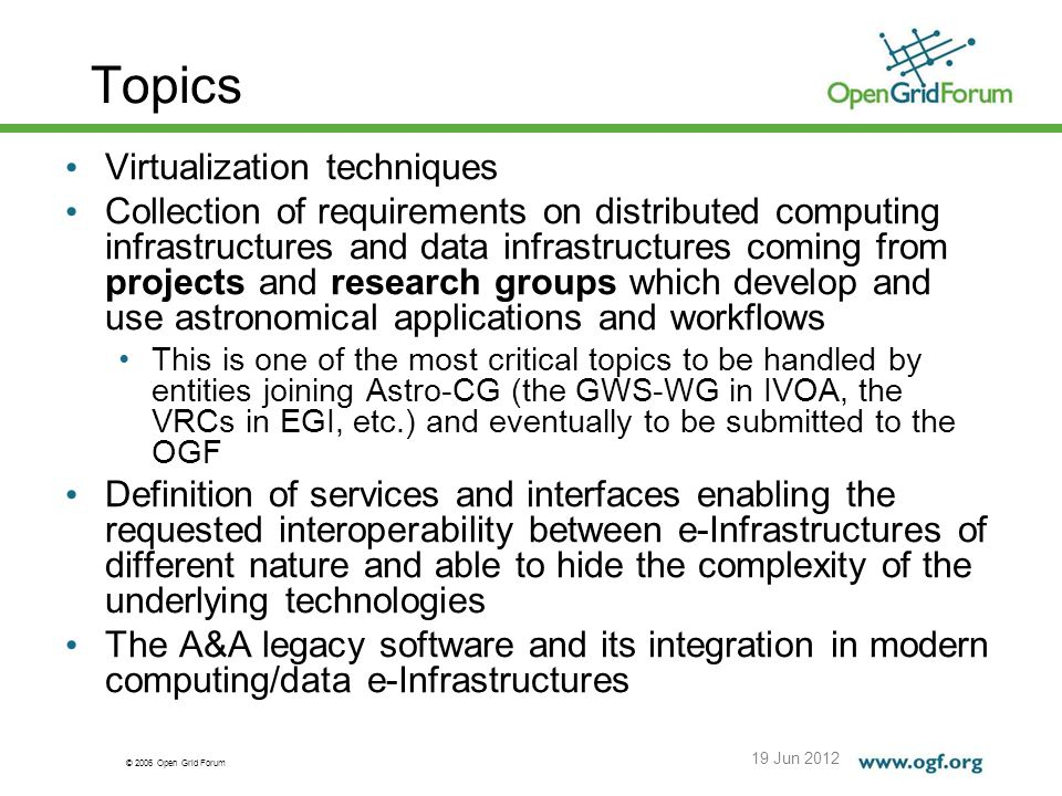 © 2006 Open Grid Forum Topics 19 Jun 2012 Virtualization techniques Collection of requirements on distributed computing infrastructures and data infrastructures coming from projects and research groups which develop and use astronomical applications and workflows This is one of the most critical topics to be handled by entities joining Astro-CG (the GWS-WG in IVOA, the VRCs in EGI, etc.) and eventually to be submitted to the OGF Definition of services and interfaces enabling the requested interoperability between e-Infrastructures of different nature and able to hide the complexity of the underlying technologies The A&A legacy software and its integration in modern computing/data e-Infrastructures