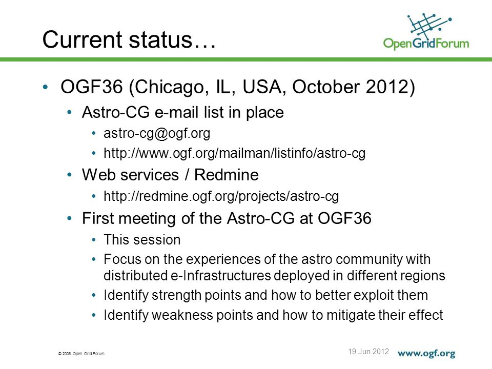 © 2006 Open Grid Forum Current status… 19 Jun 2012 OGF36 (Chicago, IL, USA, October 2012) Astro-CG e-mail list in place astro-cg@ogf.org http://www.ogf.org/mailman/listinfo/astro-cg Web services / Redmine http://redmine.ogf.org/projects/astro-cg First meeting of the Astro-CG at OGF36 This session Focus on the experiences of the astro community with distributed e-Infrastructures deployed in different regions Identify strength points and how to better exploit them Identify weakness points and how to mitigate their effect