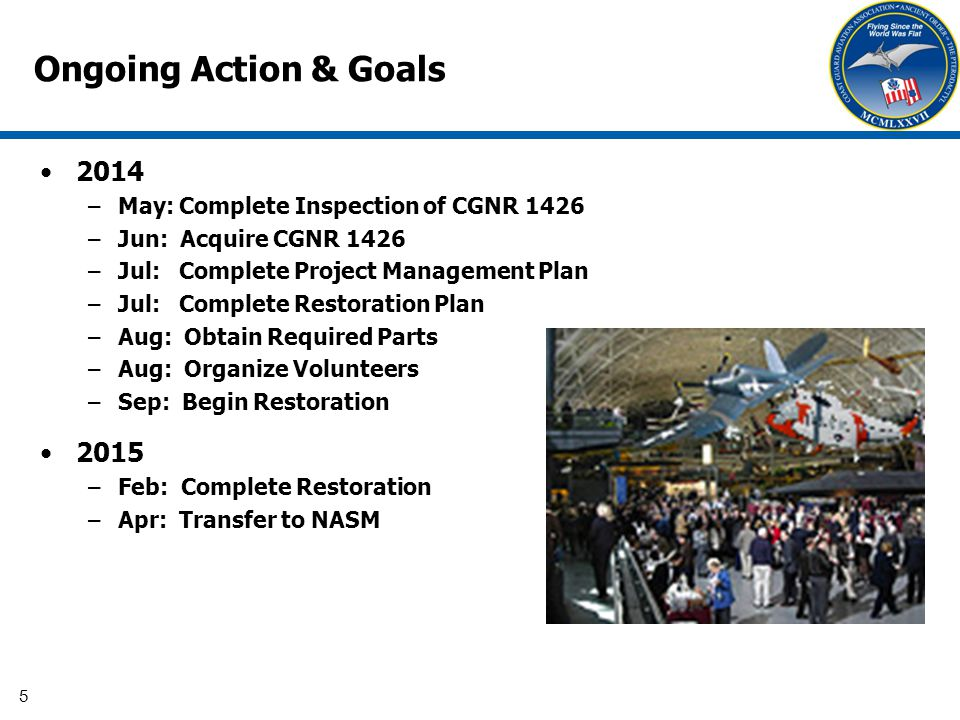 5 Ongoing Action & Goals 2014 –May: Complete Inspection of CGNR 1426 –Jun: Acquire CGNR 1426 –Jul: Complete Project Management Plan –Jul: Complete Restoration Plan –Aug: Obtain Required Parts –Aug: Organize Volunteers –Sep: Begin Restoration 2015 –Feb: Complete Restoration –Apr: Transfer to NASM