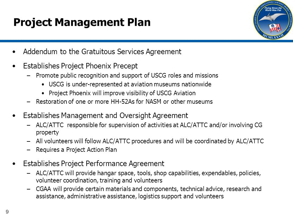 9 Project Management Plan Addendum to the Gratuitous Services Agreement Establishes Project Phoenix Precept –Promote public recognition and support of USCG roles and missions USCG is under-represented at aviation museums nationwide Project Phoenix will improve visibility of USCG Aviation –Restoration of one or more HH-52As for NASM or other museums Establishes Management and Oversight Agreement –ALC/ATTC responsible for supervision of activities at ALC/ATTC and/or involving CG property –All volunteers will follow ALC/ATTC procedures and will be coordinated by ALC/ATTC –Requires a Project Action Plan Establishes Project Performance Agreement –ALC/ATTC will provide hangar space, tools, shop capabilities, expendables, policies, volunteer coordination, training and volunteers –CGAA will provide certain materials and components, technical advice, research and assistance, administrative assistance, logistics support and volunteers