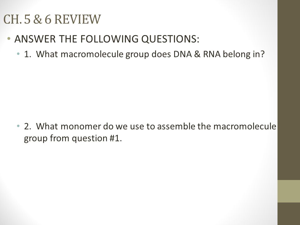 CH. 5 & 6 REVIEW ANSWER THE FOLLOWING QUESTIONS: 1. What macromolecule group does DNA & RNA belong in? 2. What monomer do we use to assemble the macro