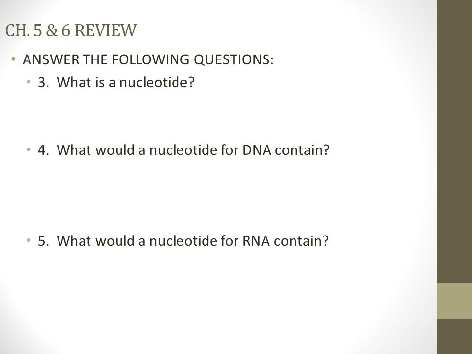 CH. 5 & 6 REVIEW ANSWER THE FOLLOWING QUESTIONS: 3. What is a nucleotide? 4. What would a nucleotide for DNA contain? 5. What would a nucleotide for R