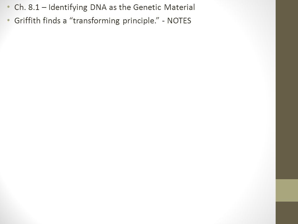 "Ch. 8.1 – Identifying DNA as the Genetic Material Griffith finds a ""transforming principle."" - NOTES"