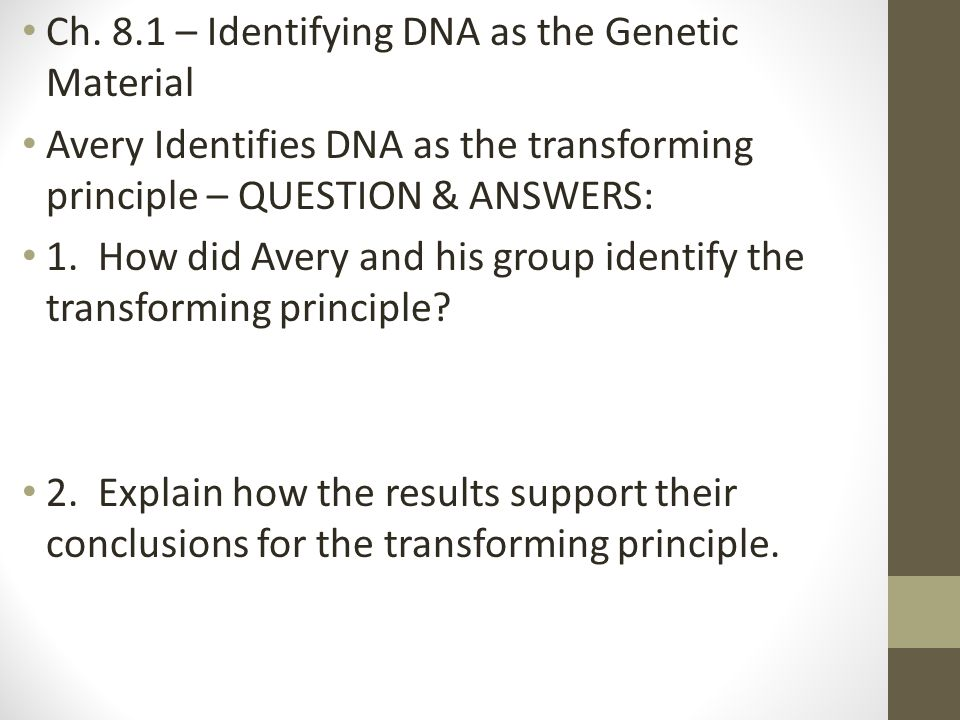 Ch. 8.1 – Identifying DNA as the Genetic Material Avery Identifies DNA as the transforming principle – QUESTION & ANSWERS: 1. How did Avery and his gr