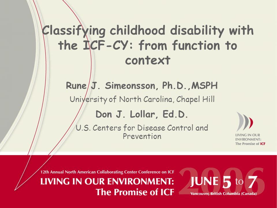 Classifying childhood disability with the ICF-CY: from function to context Rune J. Simeonsson, Ph.D.,MSPH University of North Carolina, Chapel Hill Do