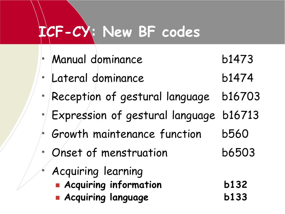 ICF-CY: New BF codes Manual dominance b1473 Lateral dominance b1474 Reception of gestural language b16703 Expression of gestural language b16713 Growt