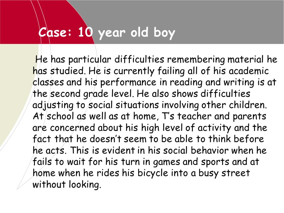 Case: 10 year old boy He has particular difficulties remembering material he has studied. He is currently failing all of his academic classes and his
