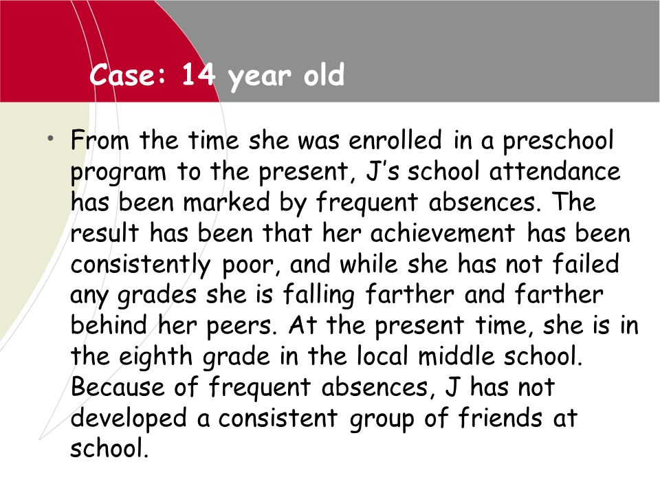 Case: 14 year old From the time she was enrolled in a preschool program to the present, J's school attendance has been marked by frequent absences. Th