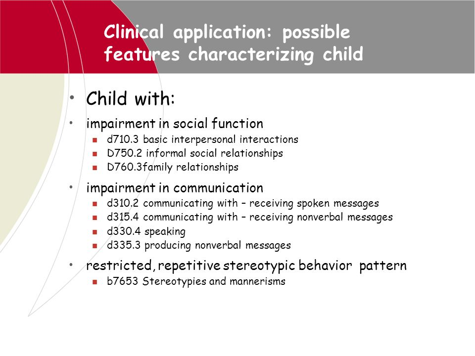 Clinical application: possible features characterizing child Child with: impairment in social function d710.3 basic interpersonal interactions D750.2