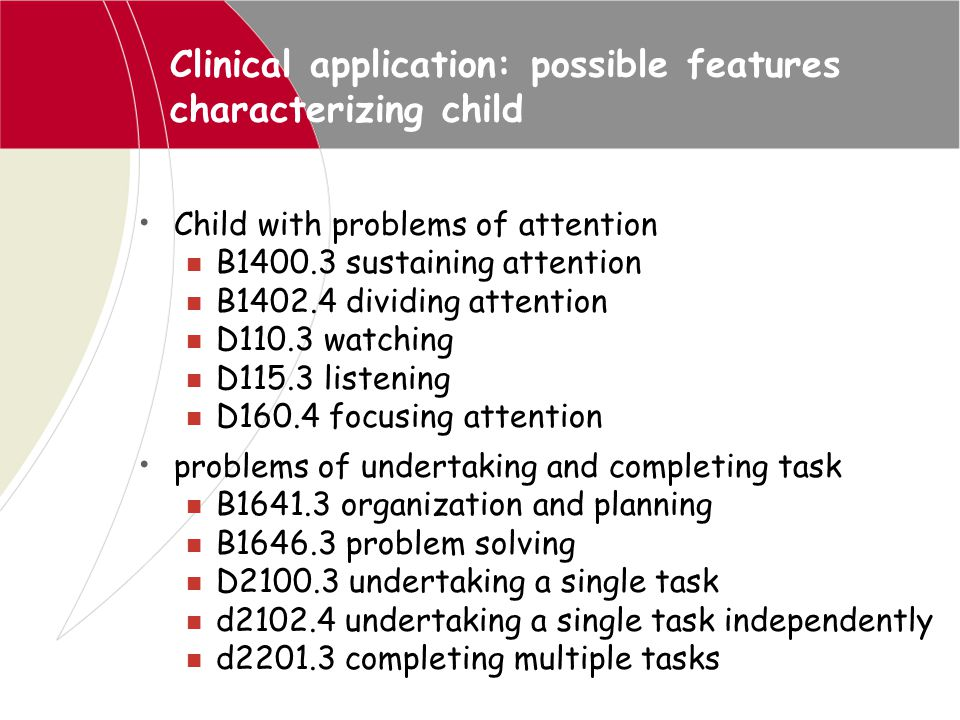 Clinical application: possible features characterizing child Child with problems of attention B1400.3 sustaining attention B1402.4 dividing attention