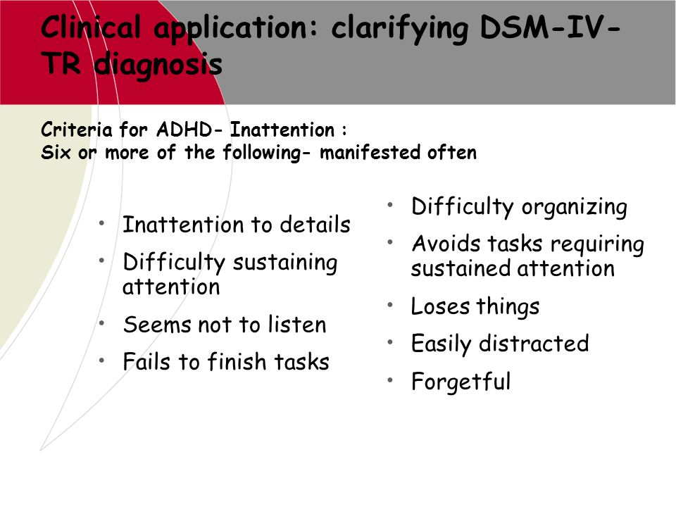 Clinical application: clarifying DSM-IV- TR diagnosis Inattention to details Difficulty sustaining attention Seems not to listen Fails to finish tasks