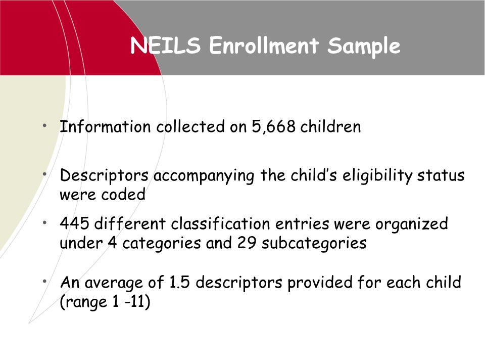 NEILS Enrollment Sample Information collected on 5,668 children Descriptors accompanying the child's eligibility status were coded 445 different class