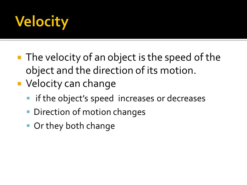  The velocity of an object is the speed of the object and the direction of its motion.  Velocity can change  if the object's speed increases or dec