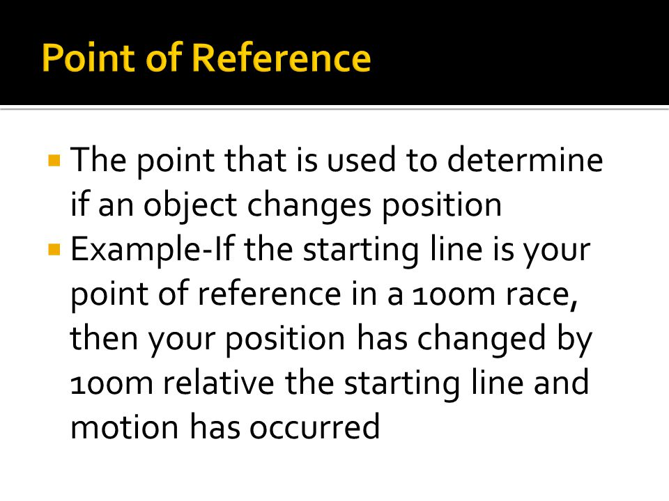  The point that is used to determine if an object changes position  Example-If the starting line is your point of reference in a 100m race, then you