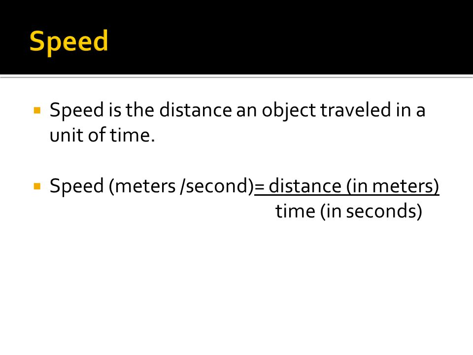  Speed is the distance an object traveled in a unit of time.  Speed (meters /second)= distance (in meters) time (in seconds)