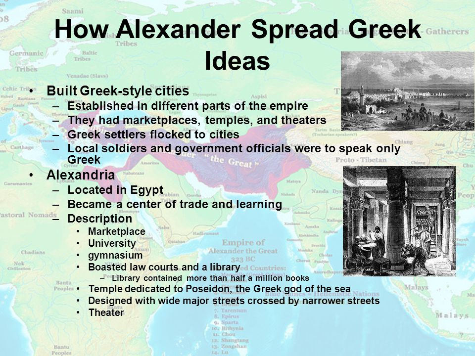 How Alexander Spread Greek Ideas Built Greek-style cities –Established in different parts of the empire –They had marketplaces, temples, and theaters –Greek settlers flocked to cities –Local soldiers and government officials were to speak only Greek Alexandria –Located in Egypt –Became a center of trade and learning –Description Marketplace University gymnasium Boasted law courts and a library –Library contained more than half a million books Temple dedicated to Poseidon, the Greek god of the sea Designed with wide major streets crossed by narrower streets Theater