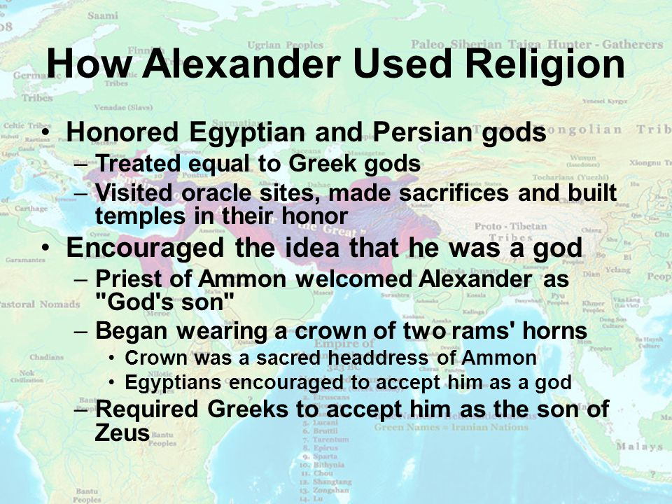 How Alexander Used Religion Honored Egyptian and Persian gods –Treated equal to Greek gods –Visited oracle sites, made sacrifices and built temples in their honor Encouraged the idea that he was a god –Priest of Ammon welcomed Alexander as God s son –Began wearing a crown of two rams horns Crown was a sacred headdress of Ammon Egyptians encouraged to accept him as a god –Required Greeks to accept him as the son of Zeus