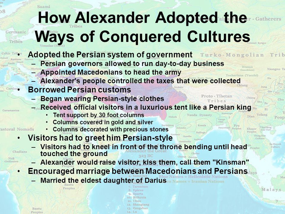 How Alexander Adopted the Ways of Conquered Cultures Adopted the Persian system of government –Persian governors allowed to run day-to-day business –Appointed Macedonians to head the army –Alexander s people controlled the taxes that were collected Borrowed Persian customs –Began wearing Persian-style clothes –Received official visitors in a luxurious tent like a Persian king Tent support by 30 foot columns Columns covered in gold and silver Columns decorated with precious stones Visitors had to greet him Persian-style –Visitors had to kneel in front of the throne bending until head touched the ground –Alexander would raise visitor, kiss them, call them Kinsman Encouraged marriage between Macedonians and Persians –Married the eldest daughter of Darius