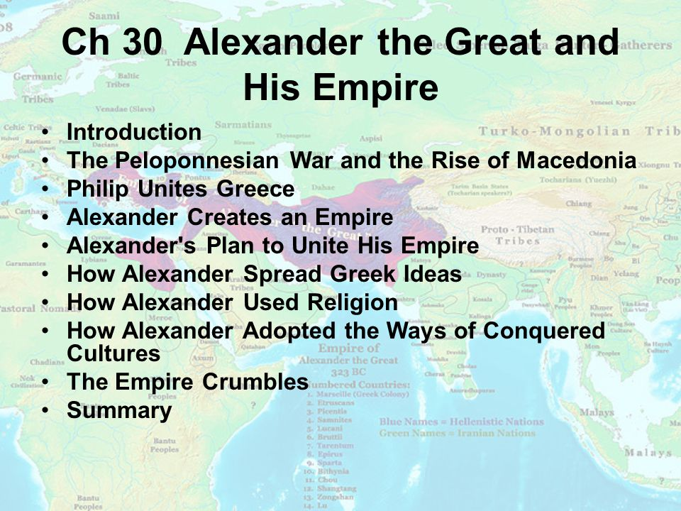 Ch 30 Alexander the Great and His Empire Introduction The Peloponnesian War and the Rise of Macedonia Philip Unites Greece Alexander Creates an Empire Alexander s Plan to Unite His Empire How Alexander Spread Greek Ideas How Alexander Used Religion How Alexander Adopted the Ways of Conquered Cultures The Empire Crumbles Summary