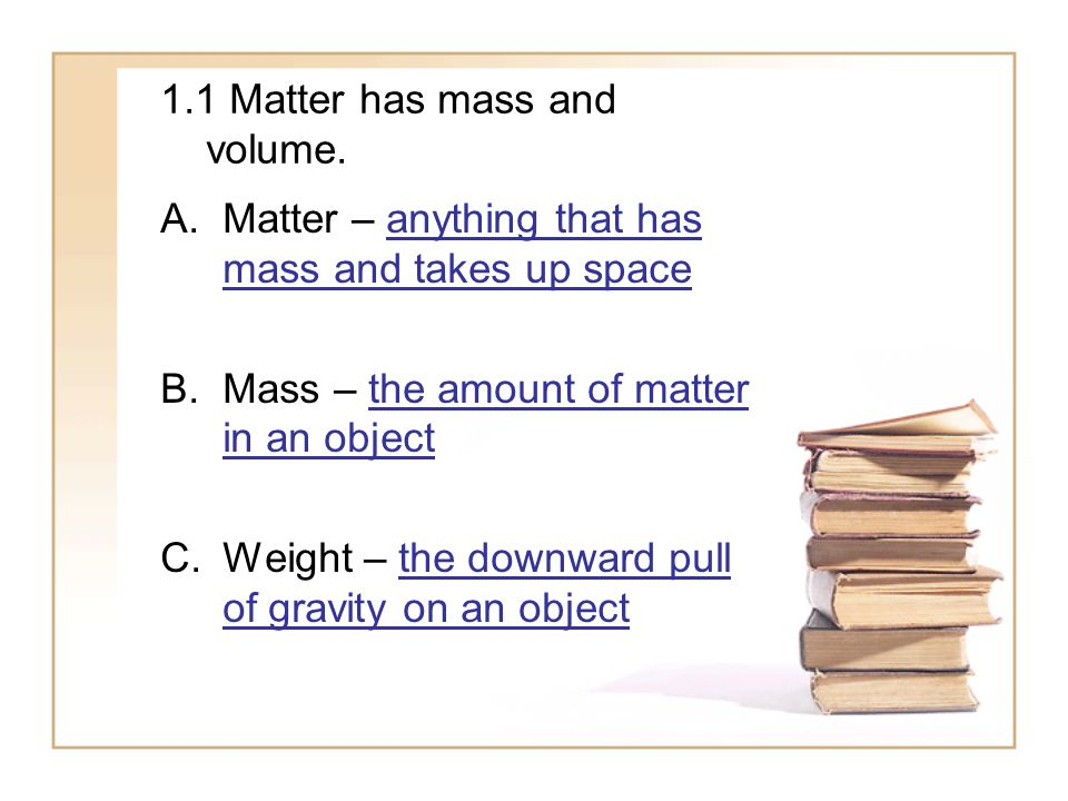 1.1 Matter has mass and volume. A.Matter – anything that has mass and takes up space B.Mass – the amount of matter in an object C.Weight – the downwar