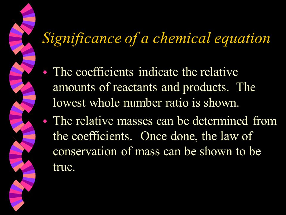 Significance of a chemical equation w The coefficients indicate the relative amounts of reactants and products. The lowest whole number ratio is shown