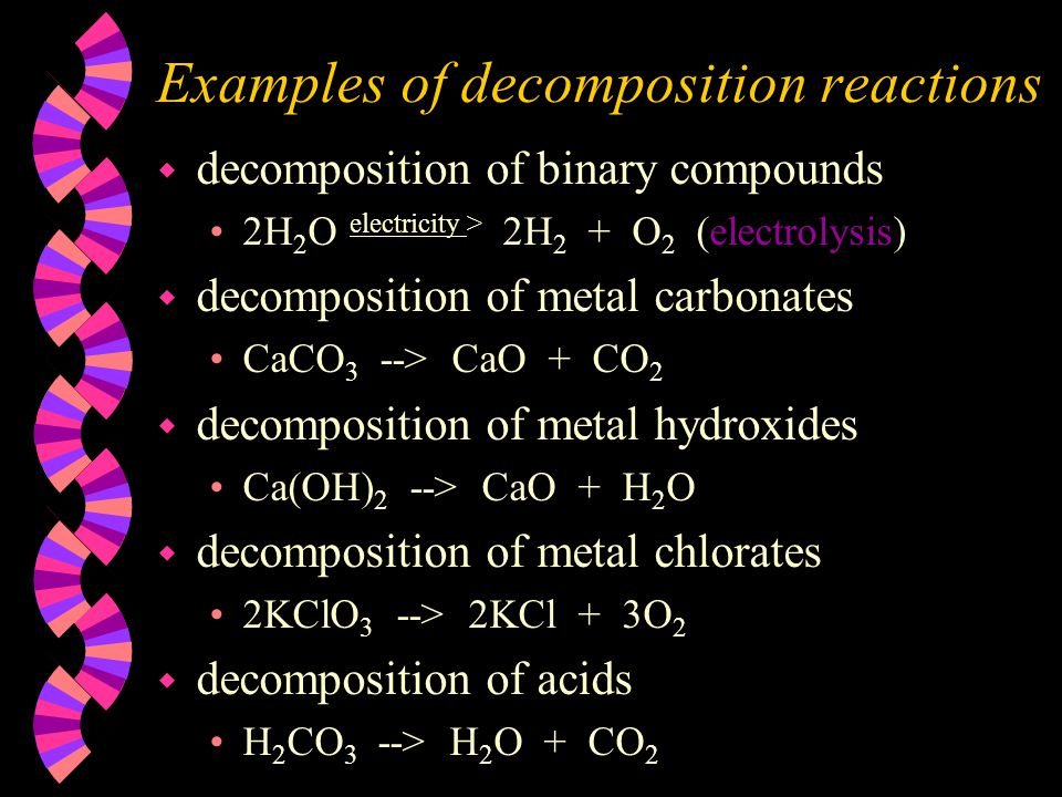 Examples of decomposition reactions w decomposition of binary compounds 2H 2 O electricity > 2H 2 + O 2 (electrolysis) w decomposition of metal carbon
