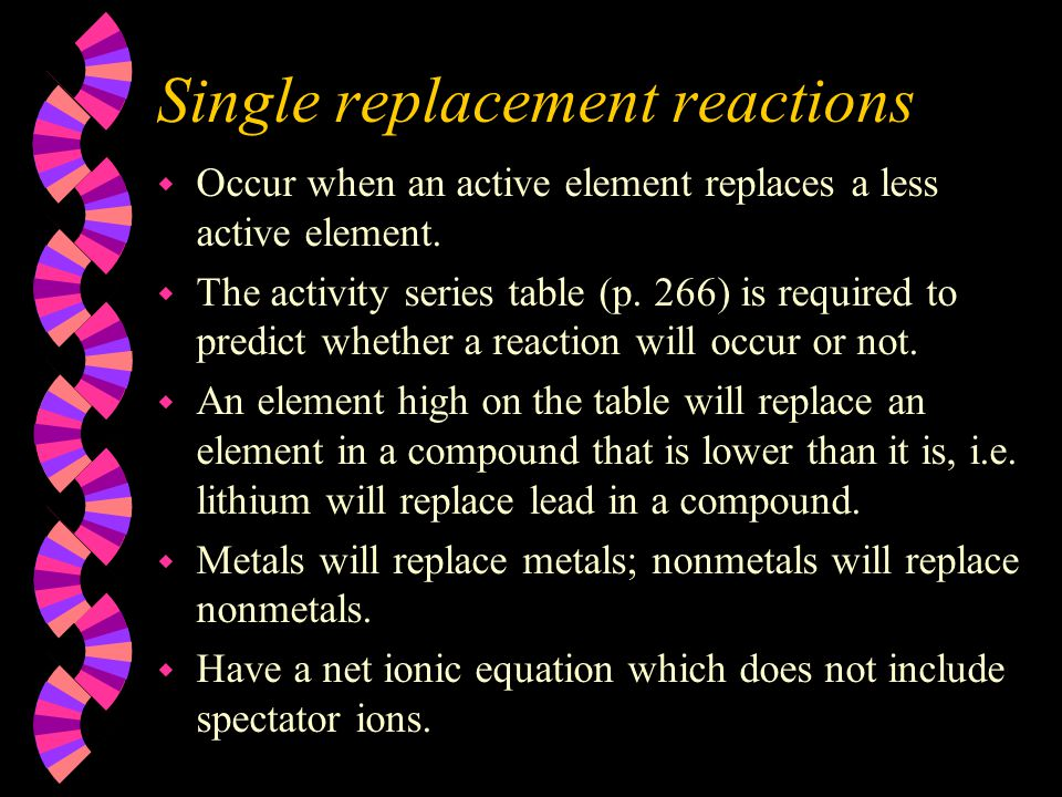 Single replacement reactions w Occur when an active element replaces a less active element. w The activity series table (p. 266) is required to predic