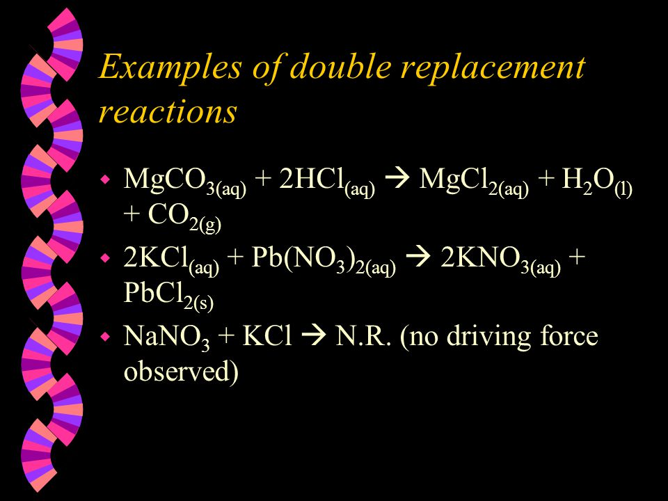Examples of double replacement reactions w MgCO 3(aq) + 2HCl (aq)  MgCl 2(aq) + H 2 O (l) + CO 2(g) w 2KCl (aq) + Pb(NO 3 ) 2(aq)  2KNO 3(aq) + PbCl