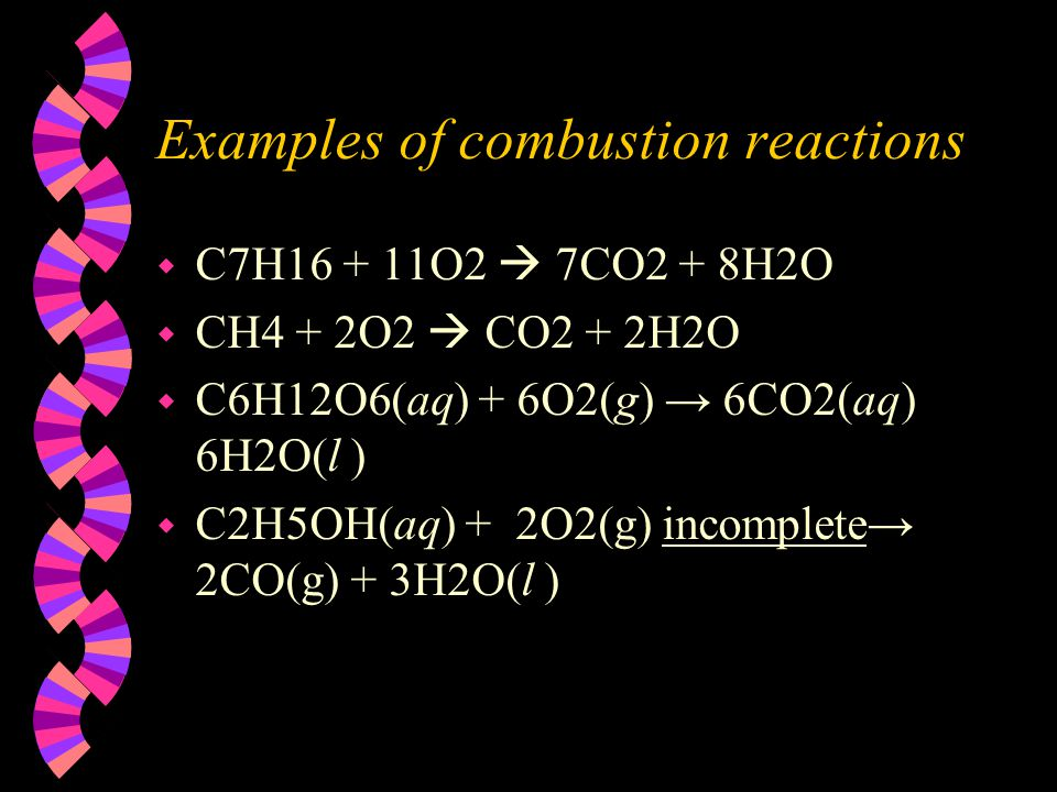 Examples of combustion reactions w C7H16 + 11O2  7CO2 + 8H2O w CH4 + 2O2  CO2 + 2H2O w C6H12O6(aq) + 6O2(g) → 6CO2(aq) 6H2O(l ) w C2H5OH(aq) + 2O2(g