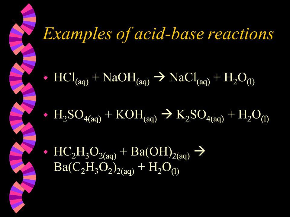 Examples of acid-base reactions w HCl (aq) + NaOH (aq)  NaCl (aq) + H 2 O (l) w H 2 SO 4(aq) + KOH (aq)  K 2 SO 4(aq) + H 2 O (l) w HC 2 H 3 O 2(aq)