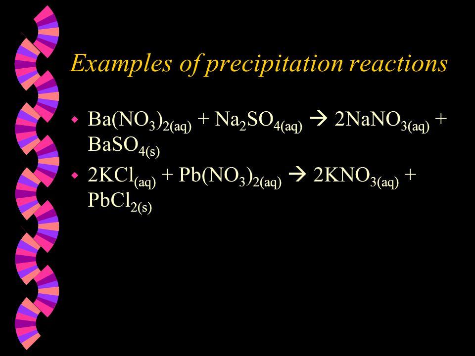 Examples of precipitation reactions w Ba(NO 3 ) 2(aq) + Na 2 SO 4(aq)  2NaNO 3(aq) + BaSO 4(s) w 2KCl (aq) + Pb(NO 3 ) 2(aq)  2KNO 3(aq) + PbCl 2(s)