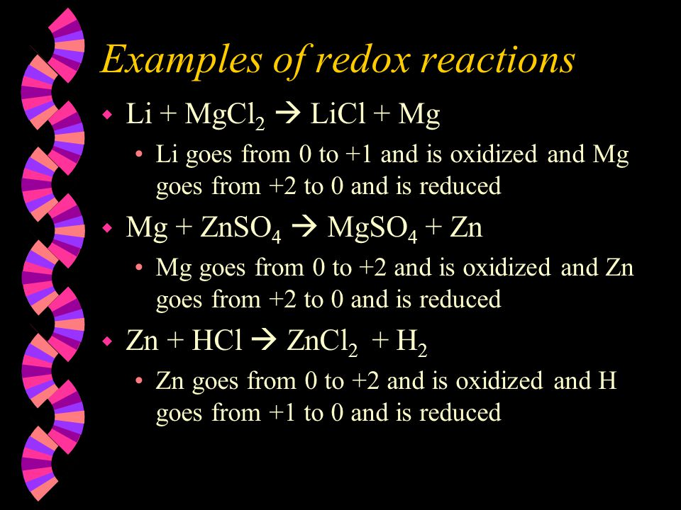Examples of redox reactions w Li + MgCl 2  LiCl + Mg Li goes from 0 to +1 and is oxidized and Mg goes from +2 to 0 and is reduced w Mg + ZnSO 4  MgS