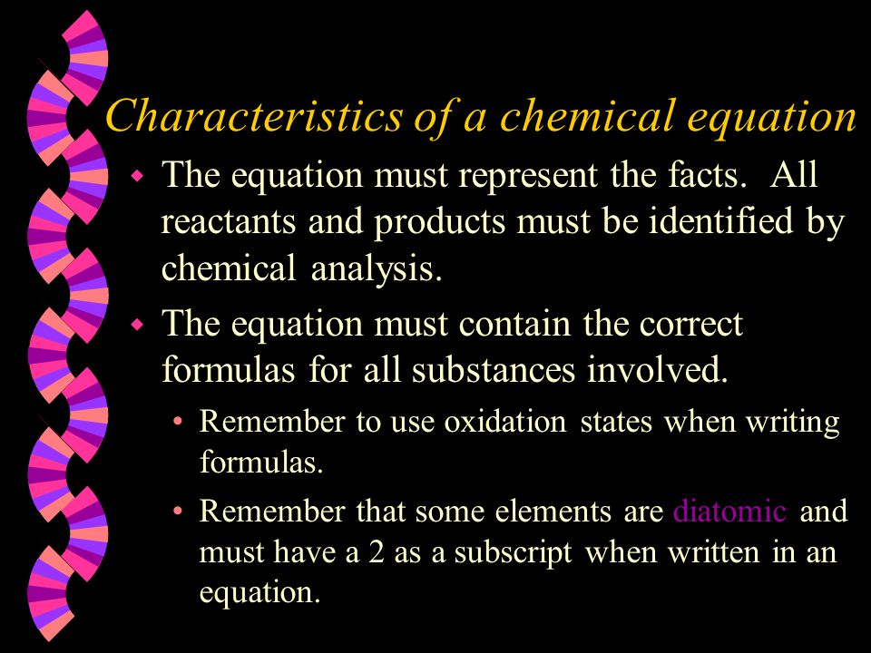 Characteristics of a chemical equation w The equation must represent the facts. All reactants and products must be identified by chemical analysis. w