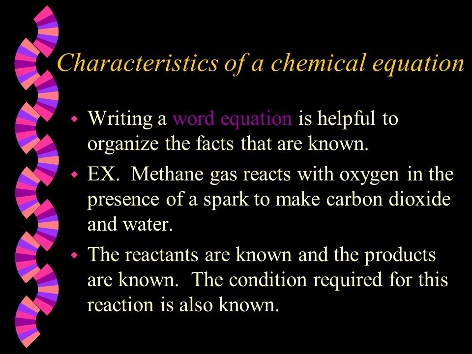 Characteristics of a chemical equation w Writing a word equation is helpful to organize the facts that are known. w EX. Methane gas reacts with oxygen