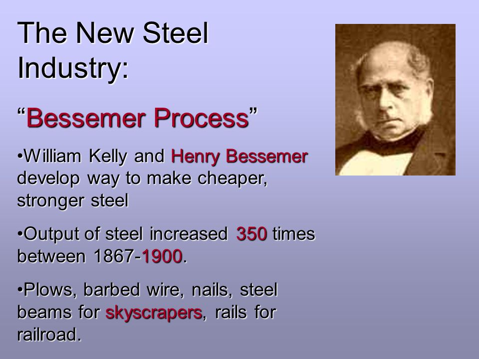 The New Steel Industry: Bessemer Process William Kelly and Henry Bessemer develop way to make cheaper, stronger steelWilliam Kelly and Henry Bessemer develop way to make cheaper, stronger steel Output of steel increased 350 times between 1867-1900.Output of steel increased 350 times between 1867-1900.