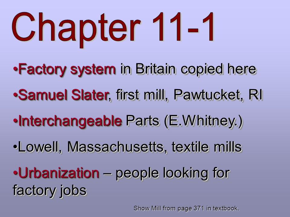 Factory system in Britain copied hereFactory system in Britain copied here Samuel Slater, first mill, Pawtucket, RISamuel Slater, first mill, Pawtucket, RI Interchangeable Parts (E.Whitney.)Interchangeable Parts (E.Whitney.) Lowell, Massachusetts, textile millsLowell, Massachusetts, textile mills Urbanization – people looking for factory jobsUrbanization – people looking for factory jobs Factory system in Britain copied hereFactory system in Britain copied here Samuel Slater, first mill, Pawtucket, RISamuel Slater, first mill, Pawtucket, RI Interchangeable Parts (E.Whitney.)Interchangeable Parts (E.Whitney.) Lowell, Massachusetts, textile millsLowell, Massachusetts, textile mills Urbanization – people looking for factory jobsUrbanization – people looking for factory jobs Show Mill from page 371 in textbook.