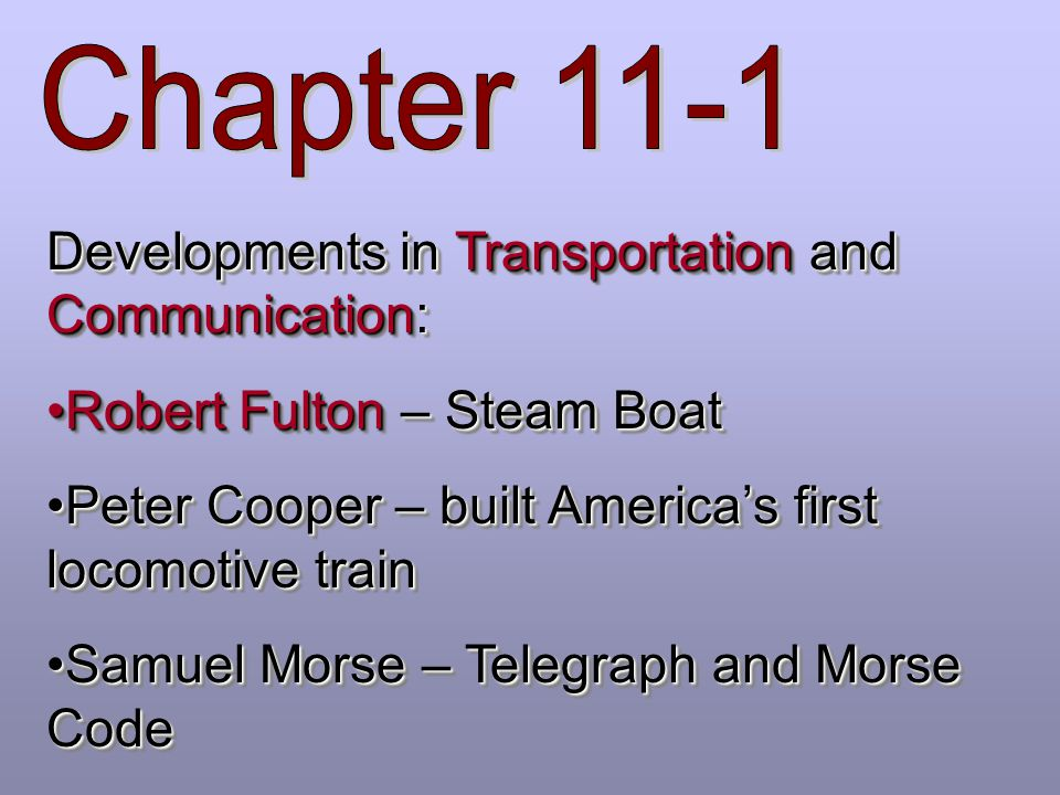 Developments in Transportation and Communication: Robert Fulton – Steam BoatRobert Fulton – Steam Boat Peter Cooper – built America's first locomotive trainPeter Cooper – built America's first locomotive train Samuel Morse – Telegraph and Morse CodeSamuel Morse – Telegraph and Morse Code Developments in Transportation and Communication: Robert Fulton – Steam BoatRobert Fulton – Steam Boat Peter Cooper – built America's first locomotive trainPeter Cooper – built America's first locomotive train Samuel Morse – Telegraph and Morse CodeSamuel Morse – Telegraph and Morse Code
