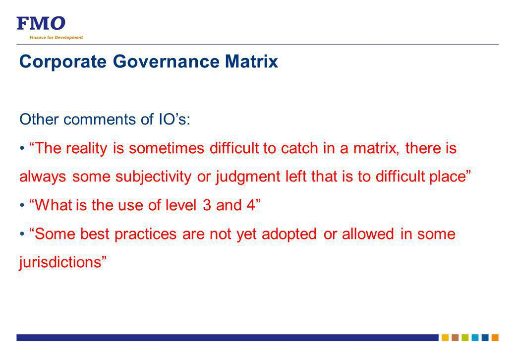 Corporate Governance Matrix Other comments of IO's: The reality is sometimes difficult to catch in a matrix, there is always some subjectivity or judgment left that is to difficult place What is the use of level 3 and 4 Some best practices are not yet adopted or allowed in some jurisdictions